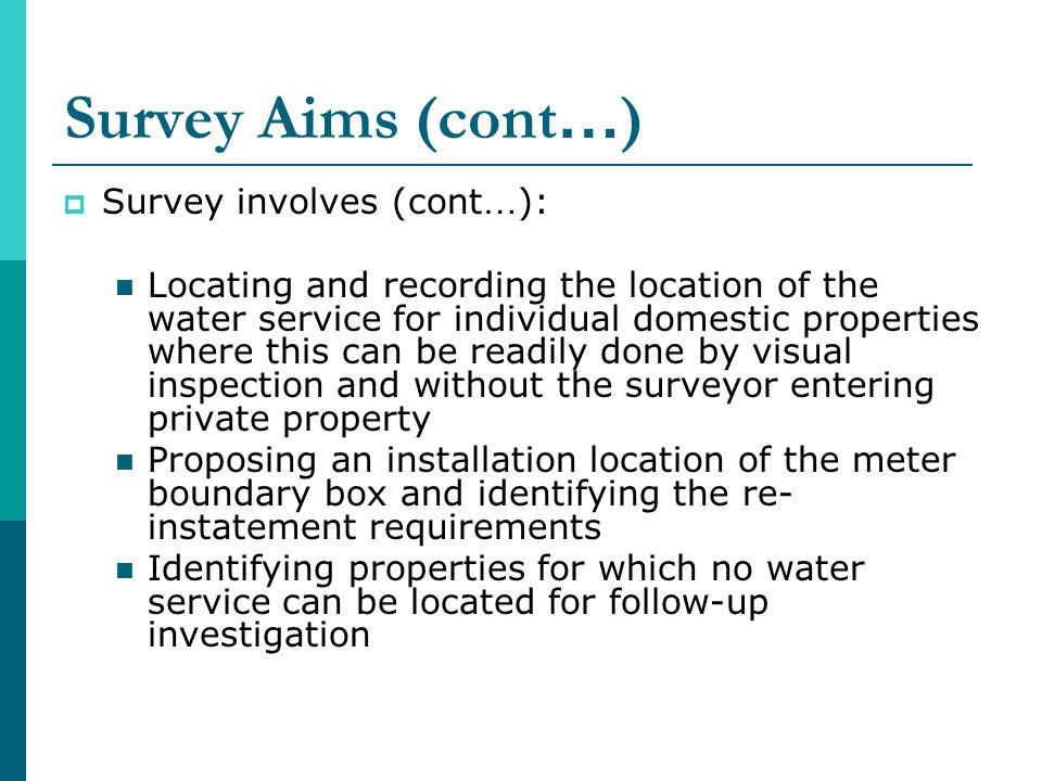 Survey Aims (cont … ) Survey involves (cont … ): Locating and recording the location of the water service for individual domestic properties where this can be readily done by visual inspection and without the surveyor entering private property Proposing an installation location of the meter boundary box and identifying the re- instatement requirements Identifying properties for which no water service can be located for follow-up investigation