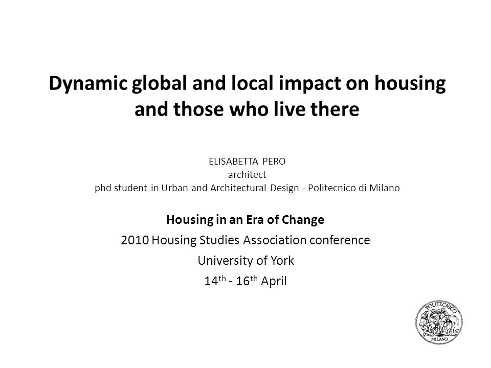 Dynamic global and local impact on housing and those who live there ELISABETTA PERO architect phd student in Urban and Architectural Design - Politecn