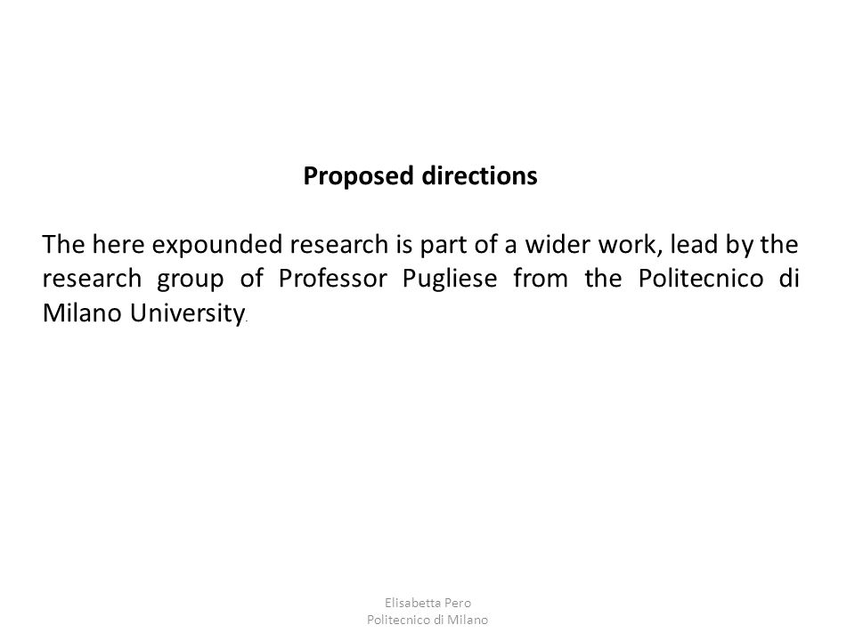 Elisabetta Pero Politecnico di Milano Proposed directions The here expounded research is part of a wider work, lead by the research group of Professor Pugliese from the Politecnico di Milano University.