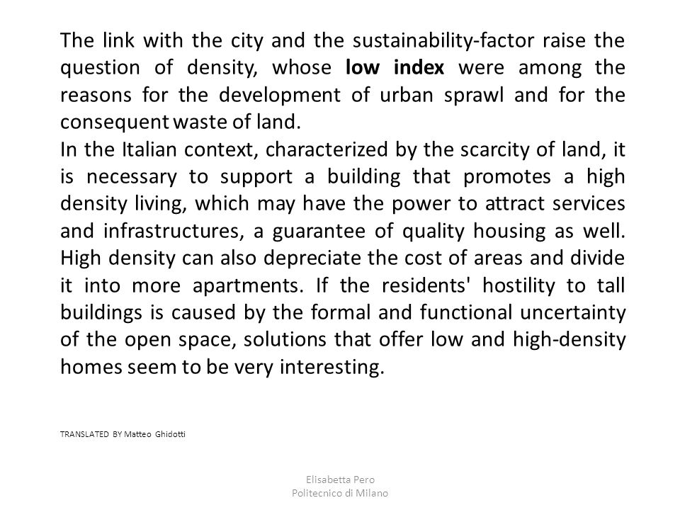 Elisabetta Pero Politecnico di Milano The link with the city and the sustainability-factor raise the question of density, whose low index were among the reasons for the development of urban sprawl and for the consequent waste of land.