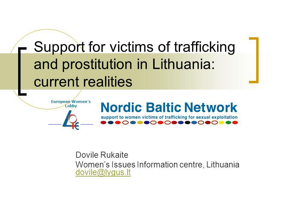 Support for victims of trafficking and prostitution in Lithuania: current realities Dovile Rukaite Womens Issues Information centre, Lithuania dovile@lygus.lt dovile@lygus.lt European Womens Lobby