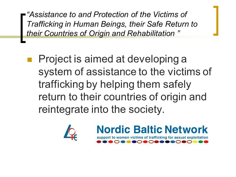 Assistance to and Protection of the Victims of Trafficking in Human Beings, their Safe Return to their Countries of Origin and Rehabilitation Project is aimed at developing a system of assistance to the victims of trafficking by helping them safely return to their countries of origin and reintegrate into the society.
