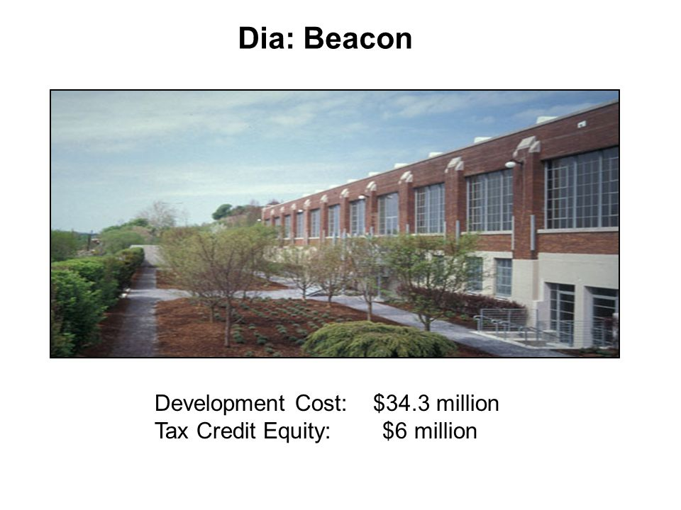 Development Cost: $34.3 million Tax Credit Equity: $6 million Dia: Beacon