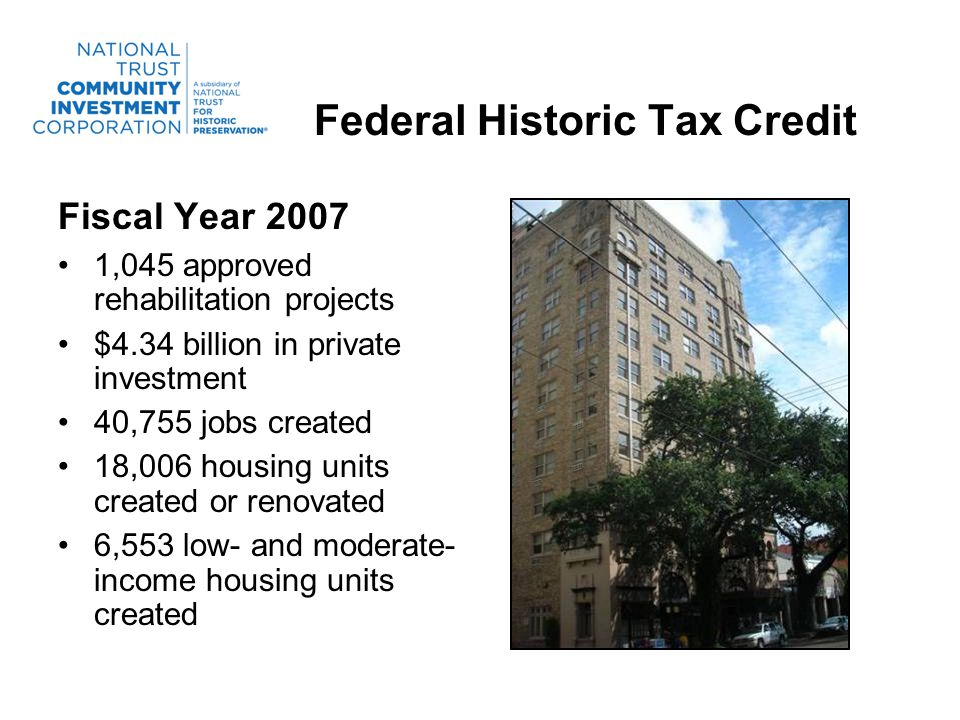 Federal Historic Tax Credit Fiscal Year 2007 1,045 approved rehabilitation projects $4.34 billion in private investment 40,755 jobs created 18,006 housing units created or renovated 6,553 low- and moderate- income housing units created