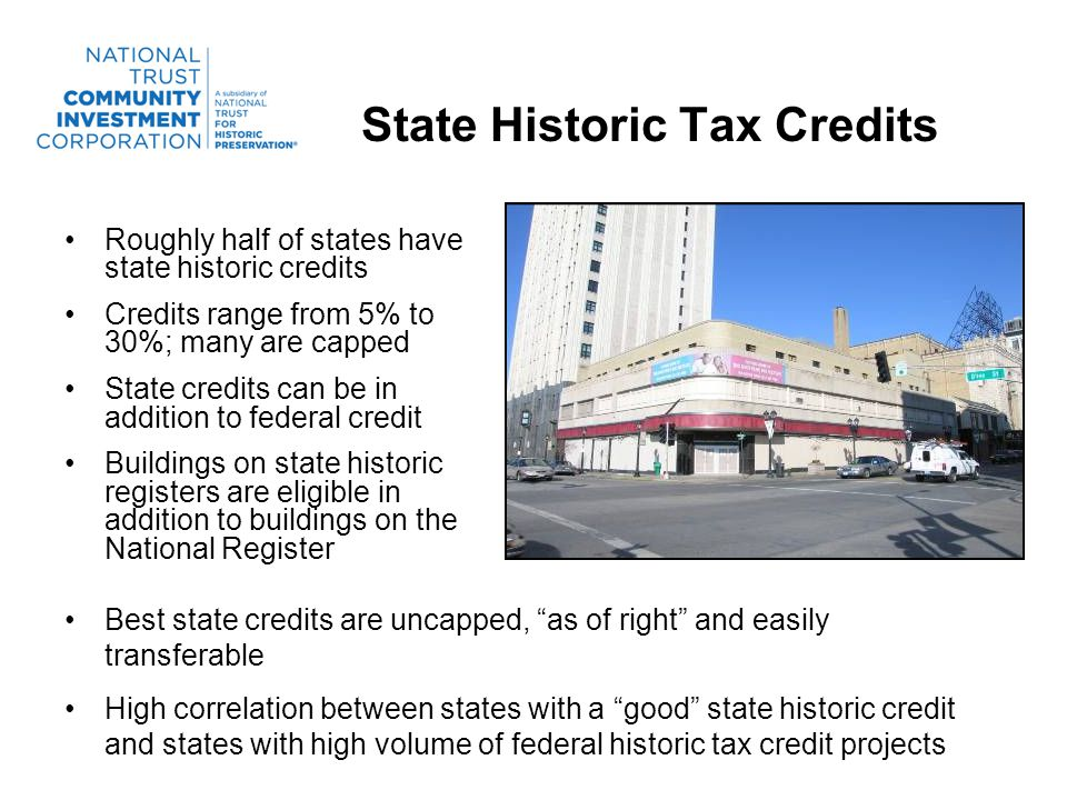 State Historic Tax Credits Roughly half of states have state historic credits Credits range from 5% to 30%; many are capped State credits can be in addition to federal credit Buildings on state historic registers are eligible in addition to buildings on the National Register Best state credits are uncapped, as of right and easily transferable High correlation between states with a good state historic credit and states with high volume of federal historic tax credit projects