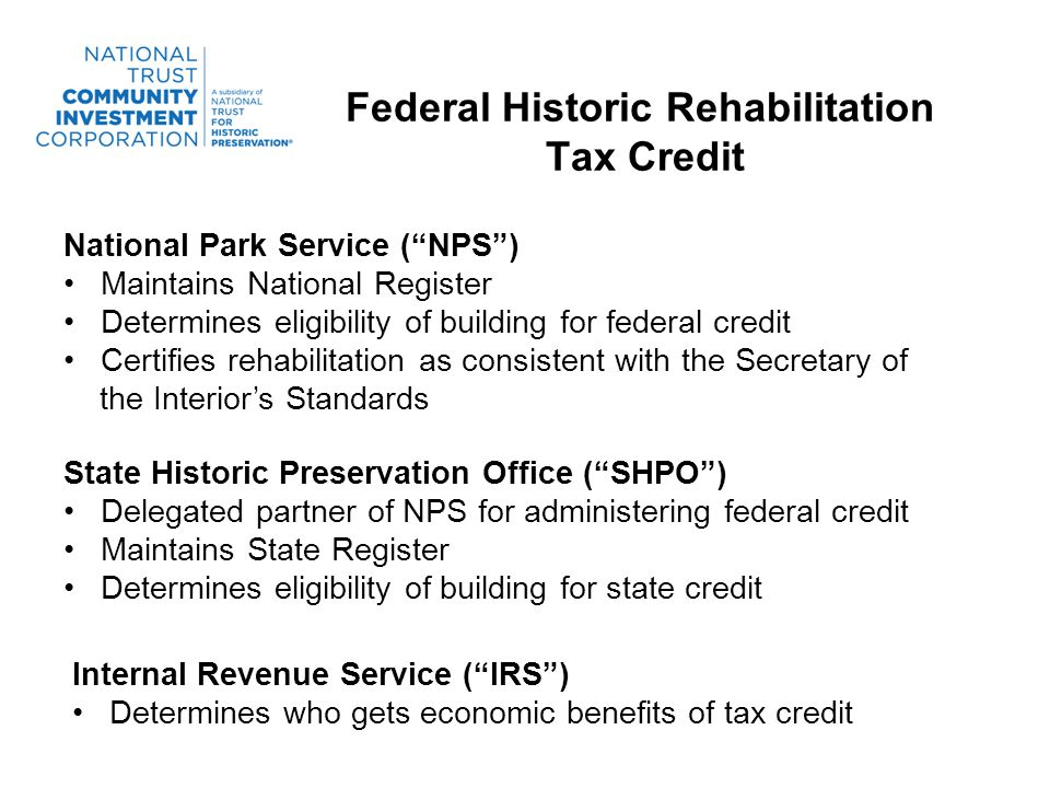 Federal Historic Rehabilitation Tax Credit National Park Service (NPS) Maintains National Register Determines eligibility of building for federal credit Certifies rehabilitation as consistent with the Secretary of the Interiors Standards State Historic Preservation Office (SHPO) Delegated partner of NPS for administering federal credit Maintains State Register Determines eligibility of building for state credit Internal Revenue Service (IRS) Determines who gets economic benefits of tax credit