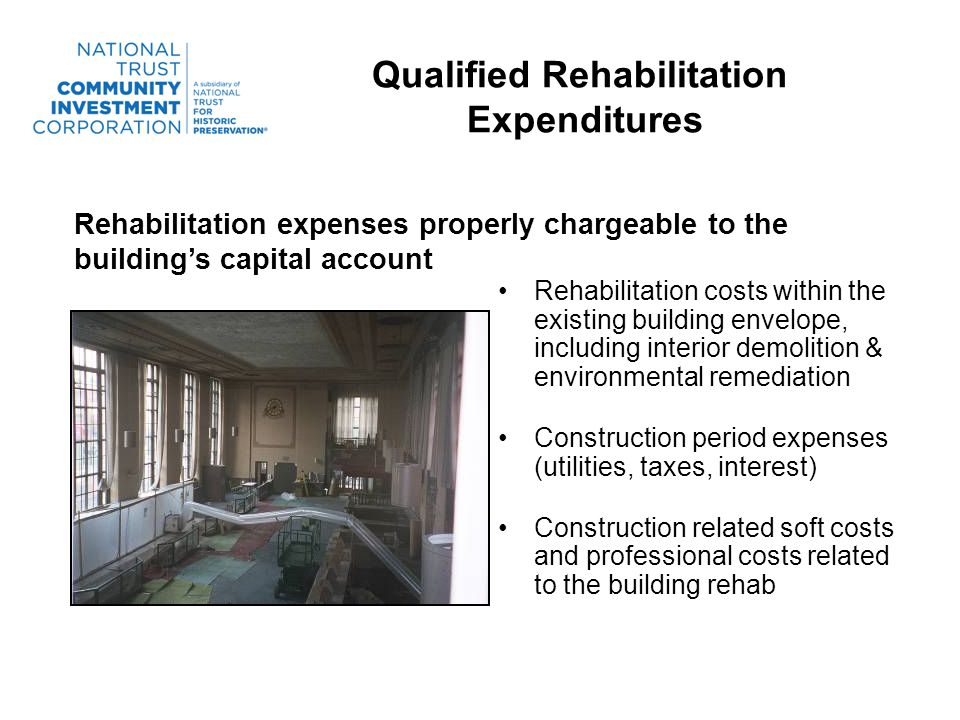 Qualified Rehabilitation Expenditures Rehabilitation costs within the existing building envelope, including interior demolition & environmental remediation Construction period expenses (utilities, taxes, interest) Construction related soft costs and professional costs related to the building rehab Rehabilitation expenses properly chargeable to the buildings capital account