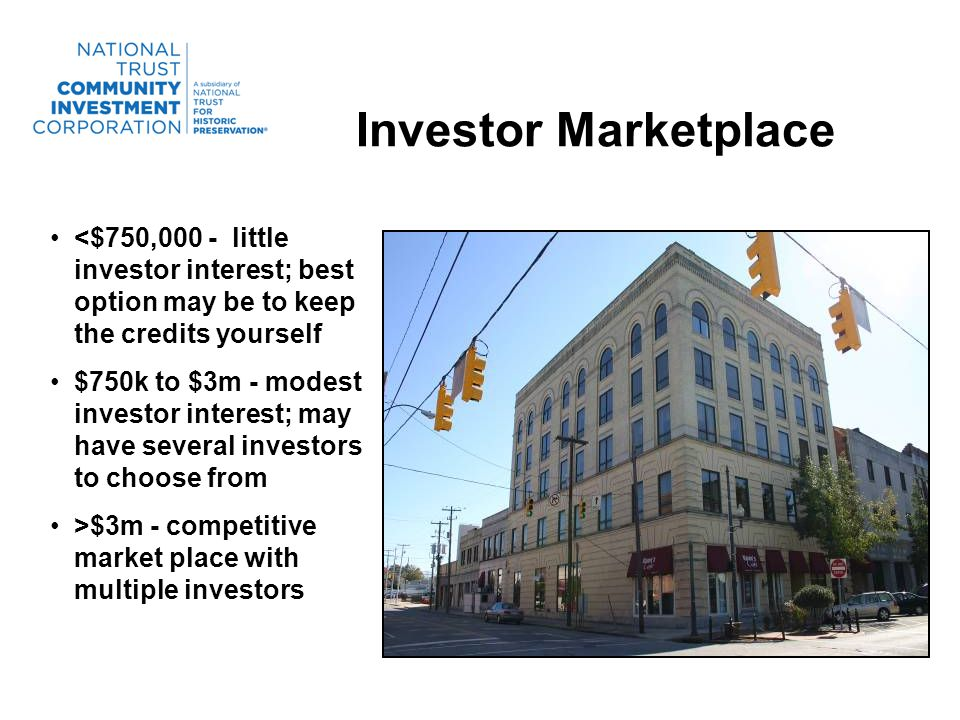 Investor Marketplace <$750,000 - little investor interest; best option may be to keep the credits yourself $750k to $3m - modest investor interest; may have several investors to choose from >$3m - competitive market place with multiple investors