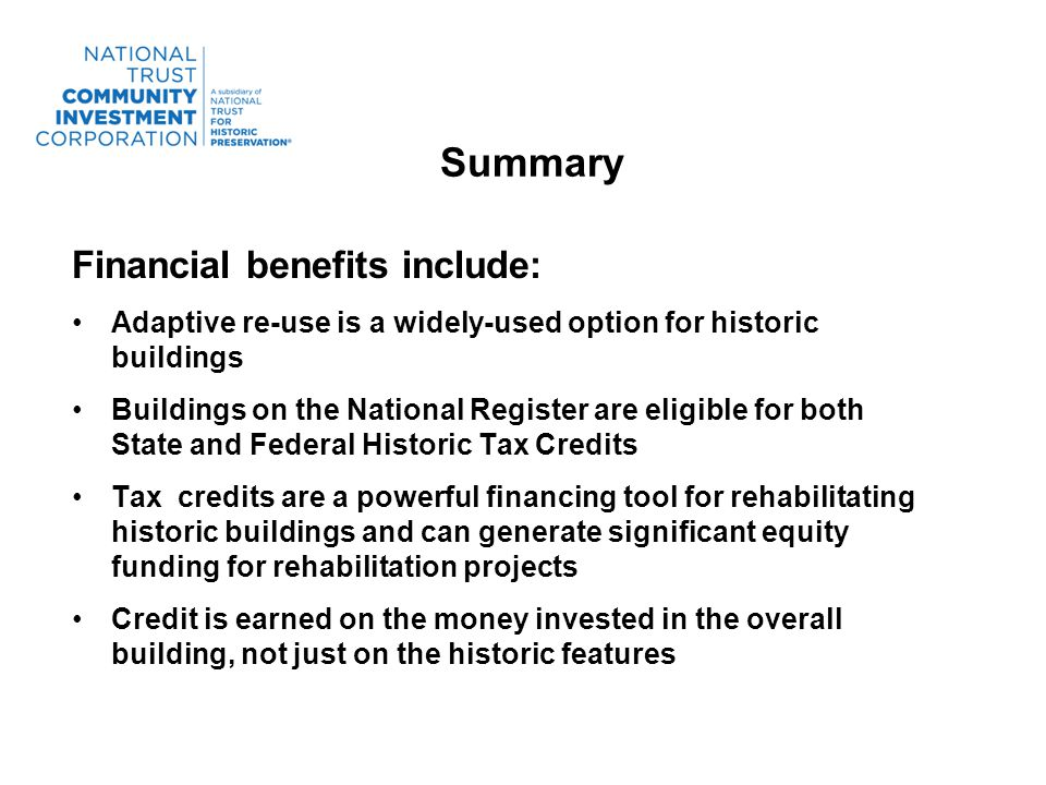 Summary Financial benefits include: Adaptive re-use is a widely-used option for historic buildings Buildings on the National Register are eligible for both State and Federal Historic Tax Credits Tax credits are a powerful financing tool for rehabilitating historic buildings and can generate significant equity funding for rehabilitation projects Credit is earned on the money invested in the overall building, not just on the historic features