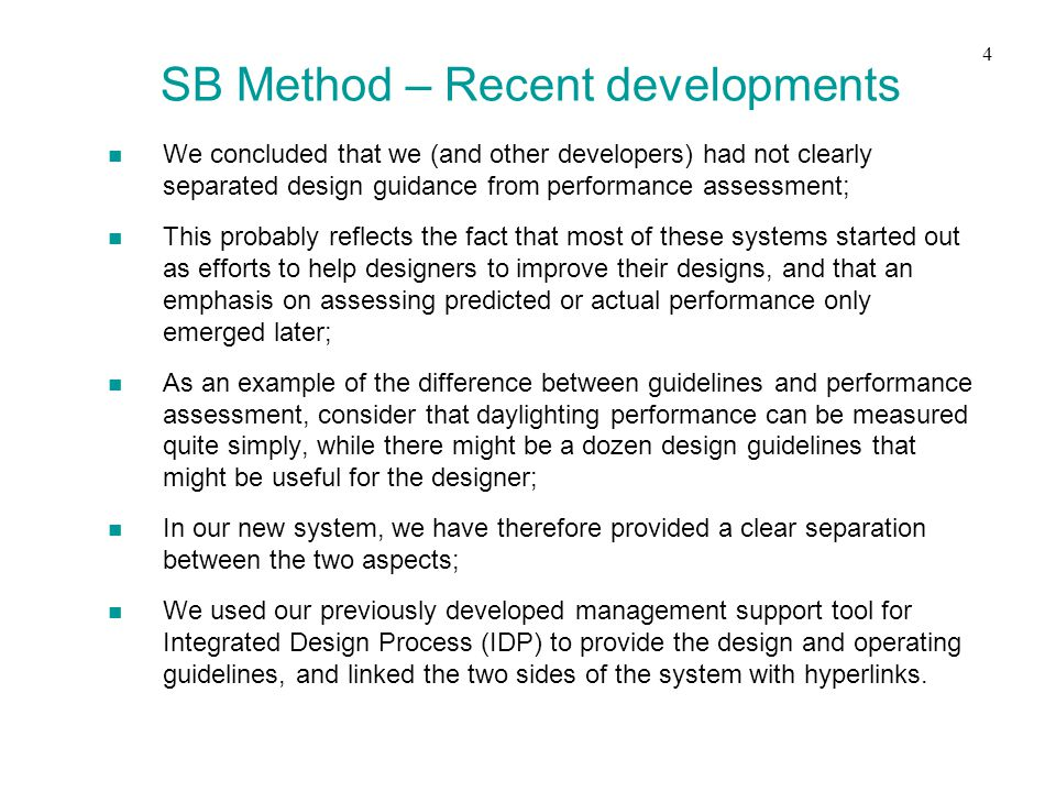 n We concluded that we (and other developers) had not clearly separated design guidance from performance assessment; n This probably reflects the fact that most of these systems started out as efforts to help designers to improve their designs, and that an emphasis on assessing predicted or actual performance only emerged later; n As an example of the difference between guidelines and performance assessment, consider that daylighting performance can be measured quite simply, while there might be a dozen design guidelines that might be useful for the designer; n In our new system, we have therefore provided a clear separation between the two aspects; n We used our previously developed management support tool for Integrated Design Process (IDP) to provide the design and operating guidelines, and linked the two sides of the system with hyperlinks.