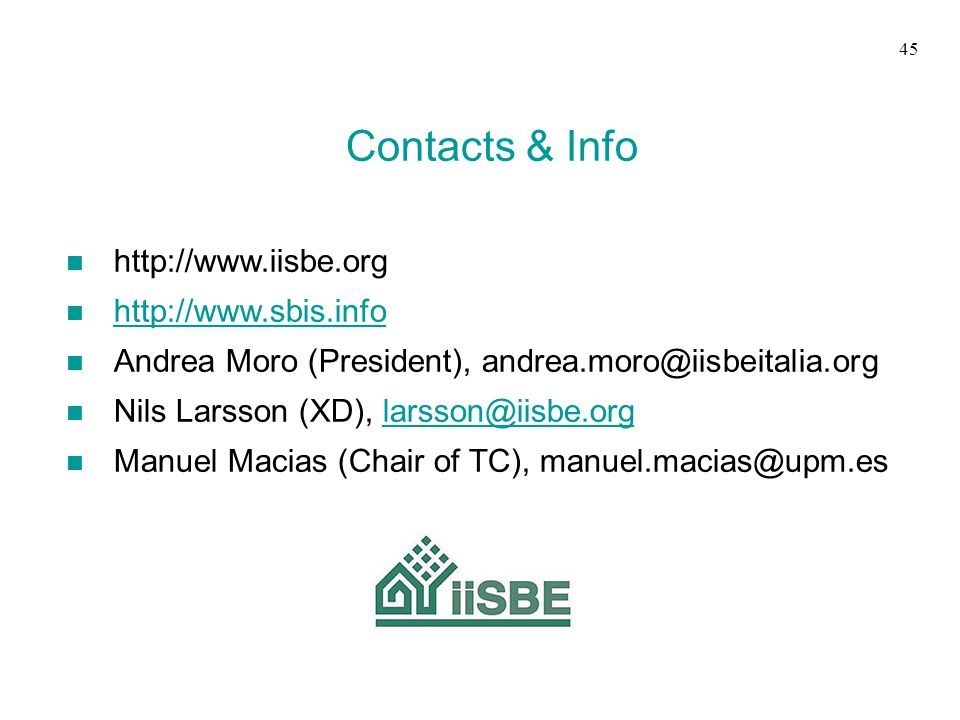 Contacts & Info n http://www.iisbe.org n http://www.sbis.info http://www.sbis.info n Andrea Moro (President), andrea.moro@iisbeitalia.org n Nils Larsson (XD), larsson@iisbe.orglarsson@iisbe.org n Manuel Macias (Chair of TC), manuel.macias@upm.es 45