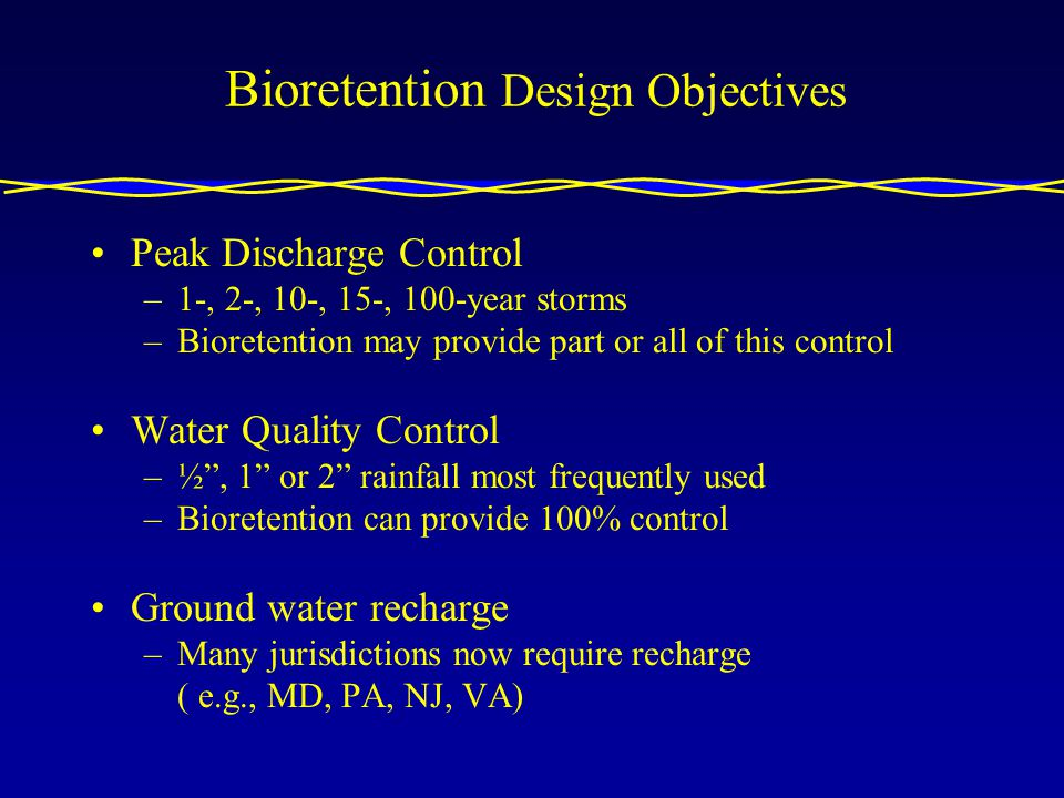 Bioretention Design Objectives Peak Discharge Control –1-, 2-, 10-, 15-, 100-year storms –Bioretention may provide part or all of this control Water Quality Control –½, 1 or 2 rainfall most frequently used –Bioretention can provide 100% control Ground water recharge –Many jurisdictions now require recharge ( e.g., MD, PA, NJ, VA)