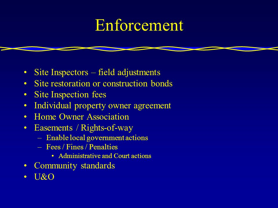 Enforcement Site Inspectors – field adjustments Site restoration or construction bonds Site Inspection fees Individual property owner agreement Home Owner Association Easements / Rights-of-way –Enable local government actions –Fees / Fines / Penalties Administrative and Court actions Community standards U&O