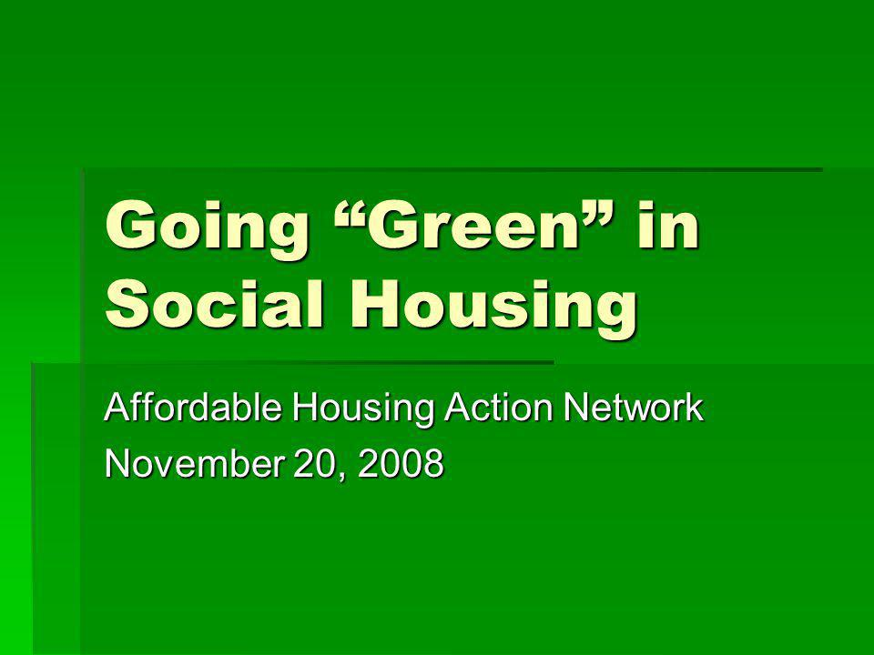 Going Green in Social Housing Affordable Housing Action Network November 20, 2008
