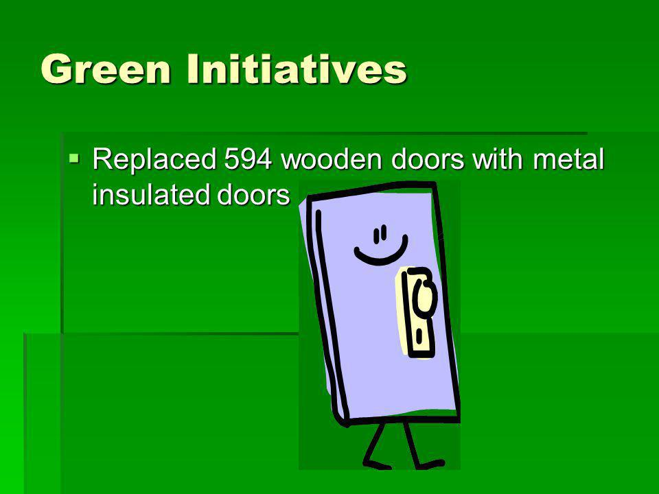 Green Initiatives Replaced 594 wooden doors with metal insulated doors Replaced 594 wooden doors with metal insulated doors