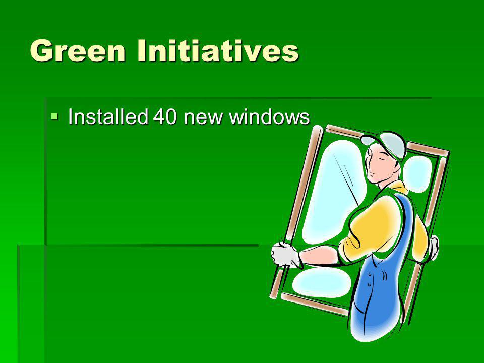 Green Initiatives Installed 40 new windows Installed 40 new windows