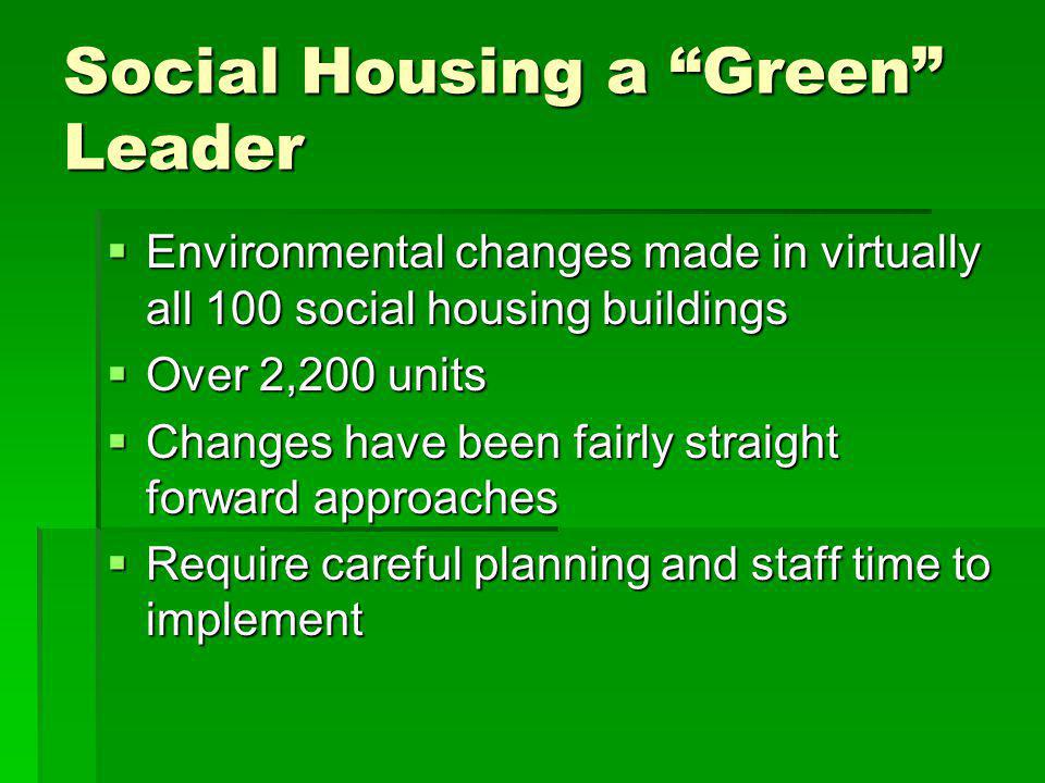 Social Housing a Green Leader Environmental changes made in virtually all 100 social housing buildings Environmental changes made in virtually all 100 social housing buildings Over 2,200 units Over 2,200 units Changes have been fairly straight forward approaches Changes have been fairly straight forward approaches Require careful planning and staff time to implement Require careful planning and staff time to implement
