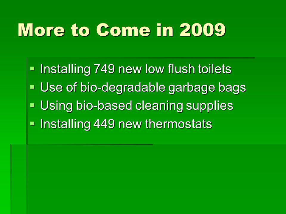 More to Come in 2009 Installing 749 new low flush toilets Installing 749 new low flush toilets Use of bio-degradable garbage bags Use of bio-degradable garbage bags Using bio-based cleaning supplies Using bio-based cleaning supplies Installing 449 new thermostats Installing 449 new thermostats