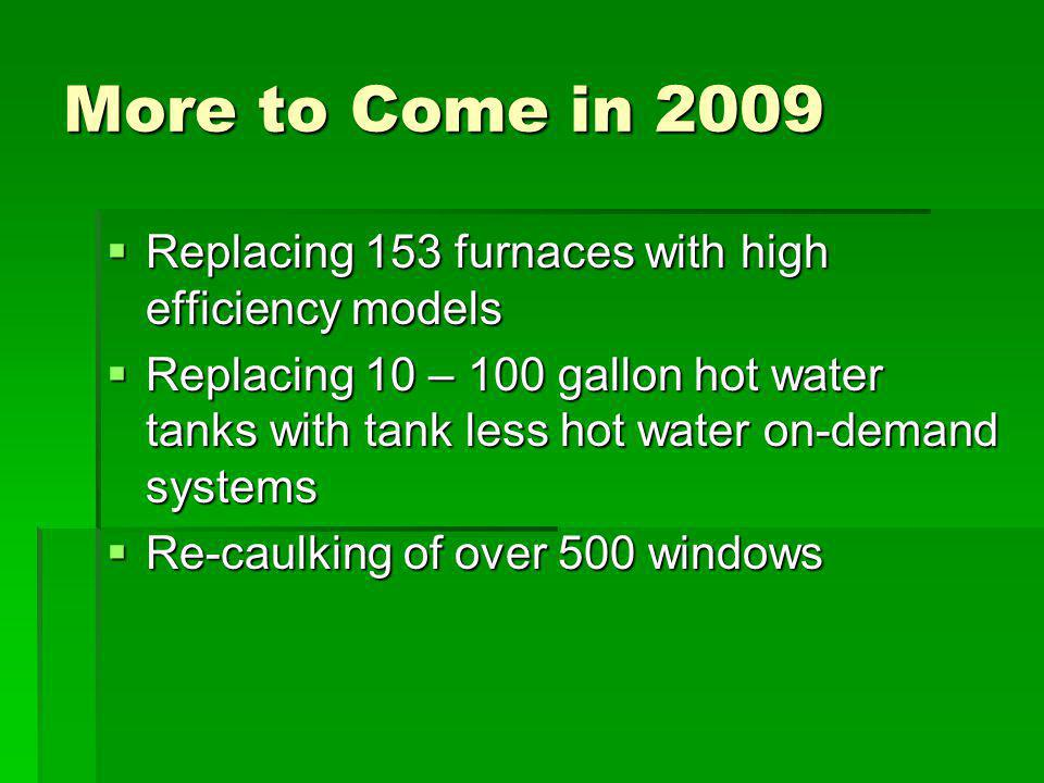 More to Come in 2009 Replacing 153 furnaces with high efficiency models Replacing 153 furnaces with high efficiency models Replacing 10 – 100 gallon hot water tanks with tank less hot water on-demand systems Replacing 10 – 100 gallon hot water tanks with tank less hot water on-demand systems Re-caulking of over 500 windows Re-caulking of over 500 windows
