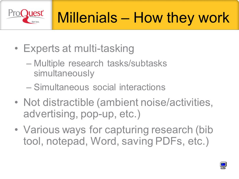 Millenials – How they work Experts at multi-tasking –Multiple research tasks/subtasks simultaneously –Simultaneous social interactions Not distractibl