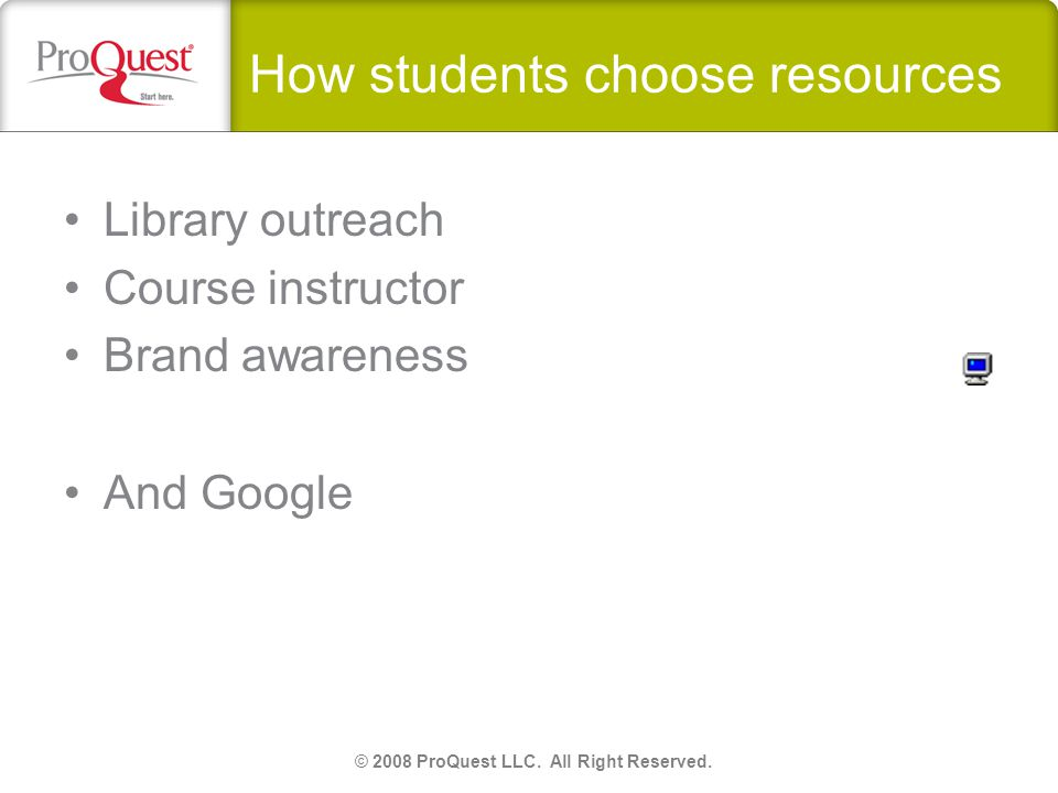 How students choose resources Library outreach Course instructor Brand awareness © 2008 ProQuest LLC.