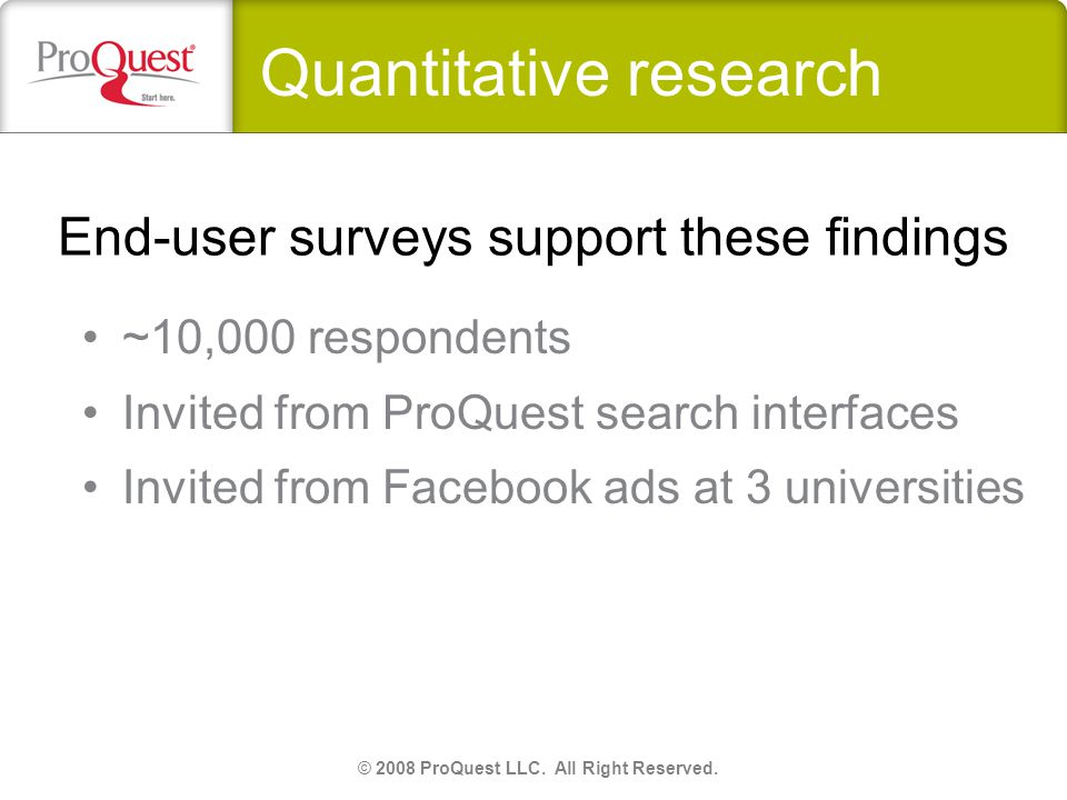 End-user surveys support these findings ~10,000 respondents Invited from ProQuest search interfaces Invited from Facebook ads at 3 universities © 2008 ProQuest LLC.