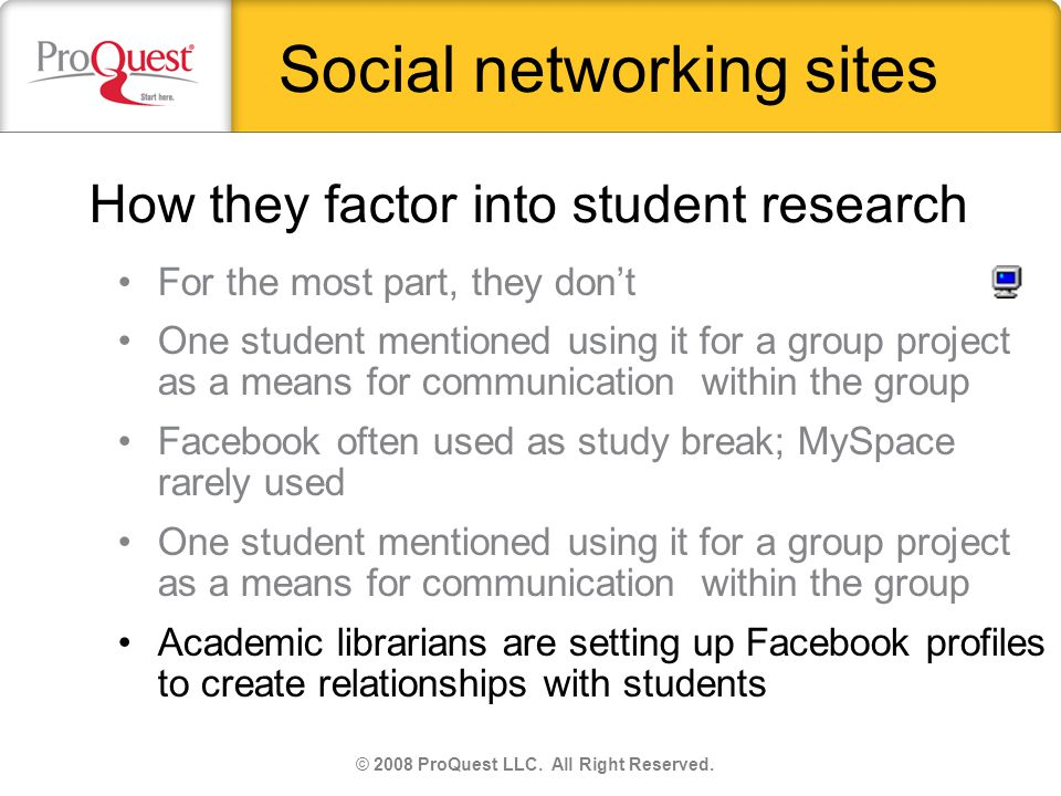Social networking sites For the most part, they dont One student mentioned using it for a group project as a means for communication within the group Facebook often used as study break; MySpace rarely used One student mentioned using it for a group project as a means for communication within the group Academic librarians are setting up Facebook profiles to create relationships with students © 2008 ProQuest LLC.