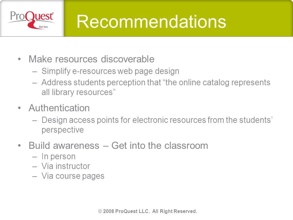 Recommendations Make resources discoverable –Simplify e-resources web page design –Address students perception that the online catalog represents all library resources Authentication –Design access points for electronic resources from the students perspective Build awareness – Get into the classroom –In person –Via instructor –Via course pages © 2008 ProQuest LLC.