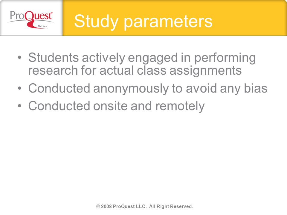 Study parameters Students actively engaged in performing research for actual class assignments Conducted anonymously to avoid any bias Conducted onsite and remotely © 2008 ProQuest LLC.