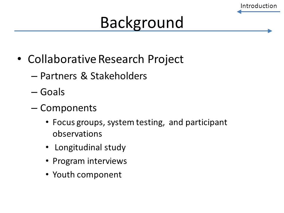Introduction Background Collaborative Research Project – Partners & Stakeholders – Goals – Components Focus groups, system testing, and participant ob