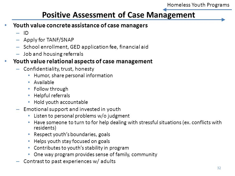 Homeless Youth Programs Positive Assessment of Case Management Youth value concrete assistance of case managers – ID – Apply for TANF/SNAP – School en