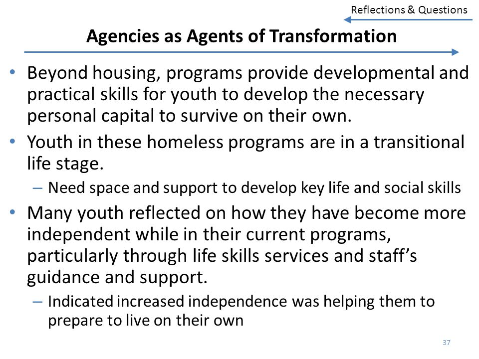 Reflections & Questions Agencies as Agents of Transformation Beyond housing, programs provide developmental and practical skills for youth to develop