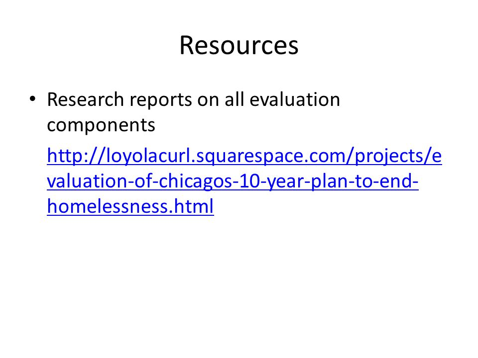 Resources Research reports on all evaluation components http://loyolacurl.squarespace.com/projects/e valuation-of-chicagos-10-year-plan-to-end- homele