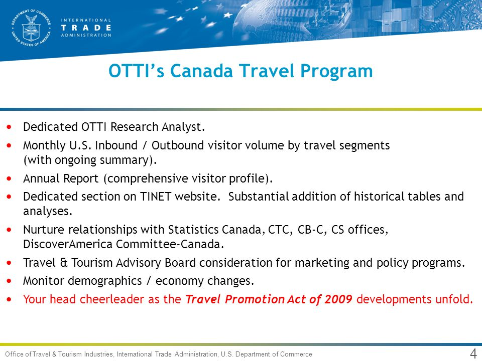 4 Office of Travel & Tourism Industries, International Trade Administration, U.S. Department of Commerce OTTIs Canada Travel Program Dedicated OTTI Re
