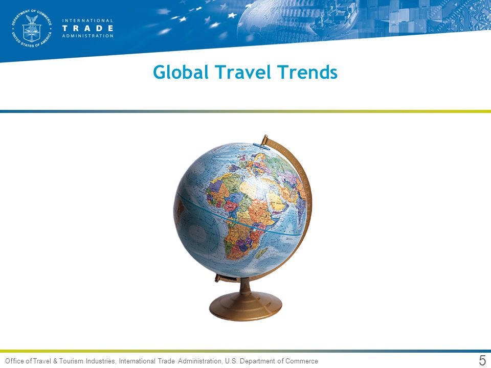 5 Office of Travel & Tourism Industries, International Trade Administration, U.S. Department of Commerce Global Travel Trends