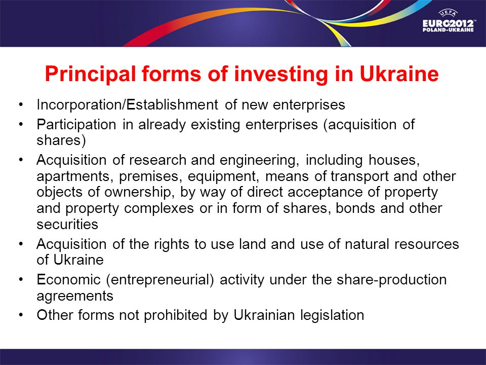 Principal forms of investing in Ukraine Incorporation/Establishment of new enterprises Participation in already existing enterprises (acquisition of shares) Acquisition of research and engineering, including houses, apartments, premises, equipment, means of transport and other objects of ownership, by way of direct acceptance of property and property complexes or in form of shares, bonds and other securities Acquisition of the rights to use land and use of natural resources of Ukraine Economic (entrepreneurial) activity under the share-production agreements Other forms not prohibited by Ukrainian legislation