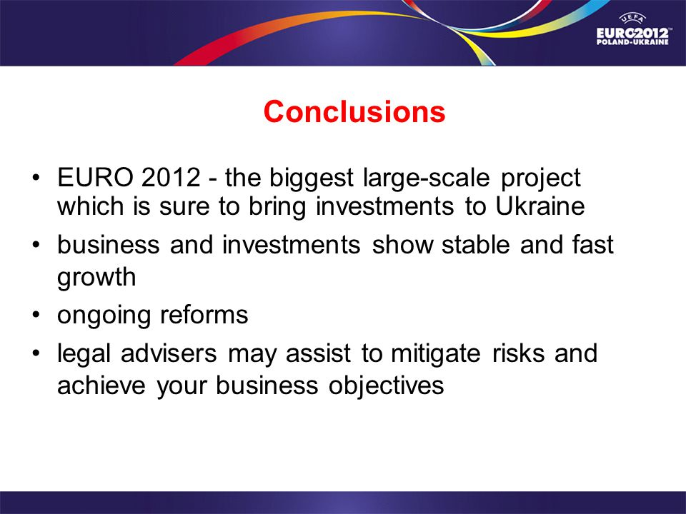 Conclusions EURO 2012 - the biggest large-scale project which is sure to bring investments to Ukraine business and investments show stable and fast growth ongoing reforms legal advisers may assist to mitigate risks and achieve your business objectives