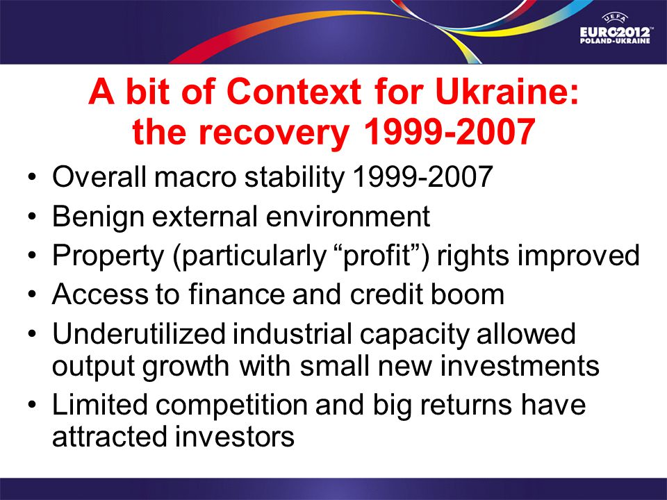 A bit of Context for Ukraine: the recovery 1999-2007 Overall macro stability 1999-2007 Benign external environment Property (particularly profit) rights improved Access to finance and credit boom Underutilized industrial capacity allowed output growth with small new investments Limited competition and big returns have attracted investors