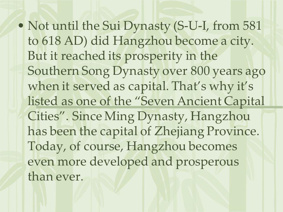 Not until the Sui Dynasty (S-U-I, from 581 to 618 AD) did Hangzhou become a city. But it reached its prosperity in the Southern Song Dynasty over 800