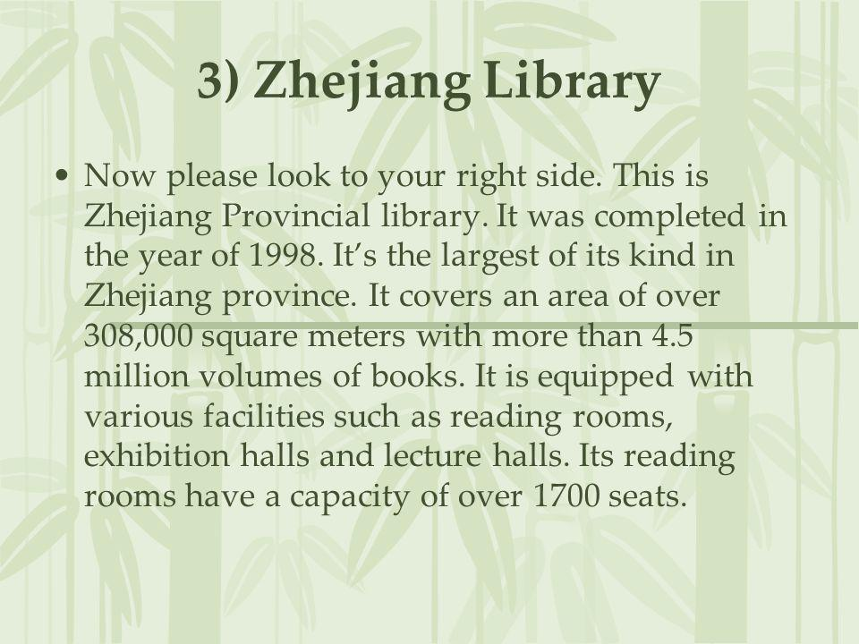 3) Zhejiang Library Now please look to your right side. This is Zhejiang Provincial library. It was completed in the year of 1998. Its the largest of