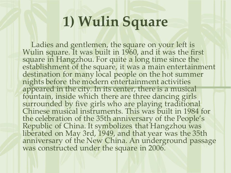 1) Wulin Square Ladies and gentlemen, the square on your left is Wulin square. It was built in 1960, and it was the first square in Hangzhou. For quit