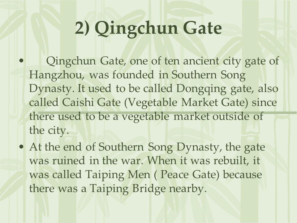 2) Qingchun Gate Qingchun Gate, one of ten ancient city gate of Hangzhou, was founded in Southern Song Dynasty. It used to be called Dongqing gate, al