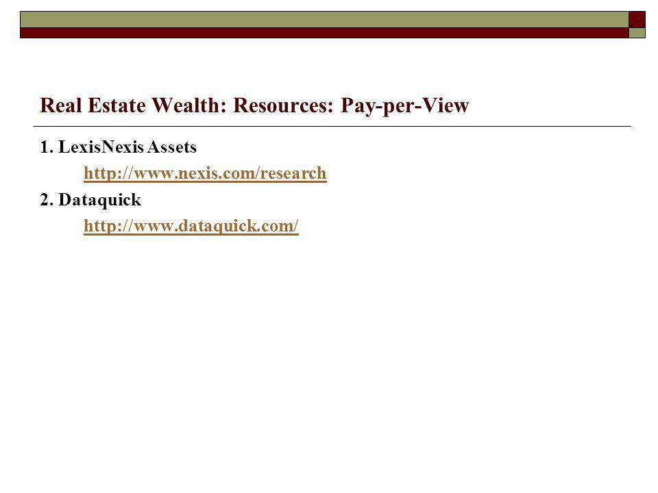Real Estate Wealth: Resources: Pay-per-View 1. LexisNexis Assets http://www.nexis.com/research 2.