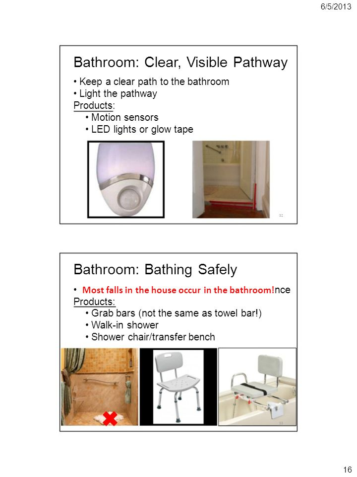 6/5/2013 Bathroom: Clear, Visible Pathway Keep a clear path to the bathroom Light the pathway Products: Motion sensors LED lights or glow tape 32 Bathroom: Bathing Safely Most falls in the house occur in the bathroom.