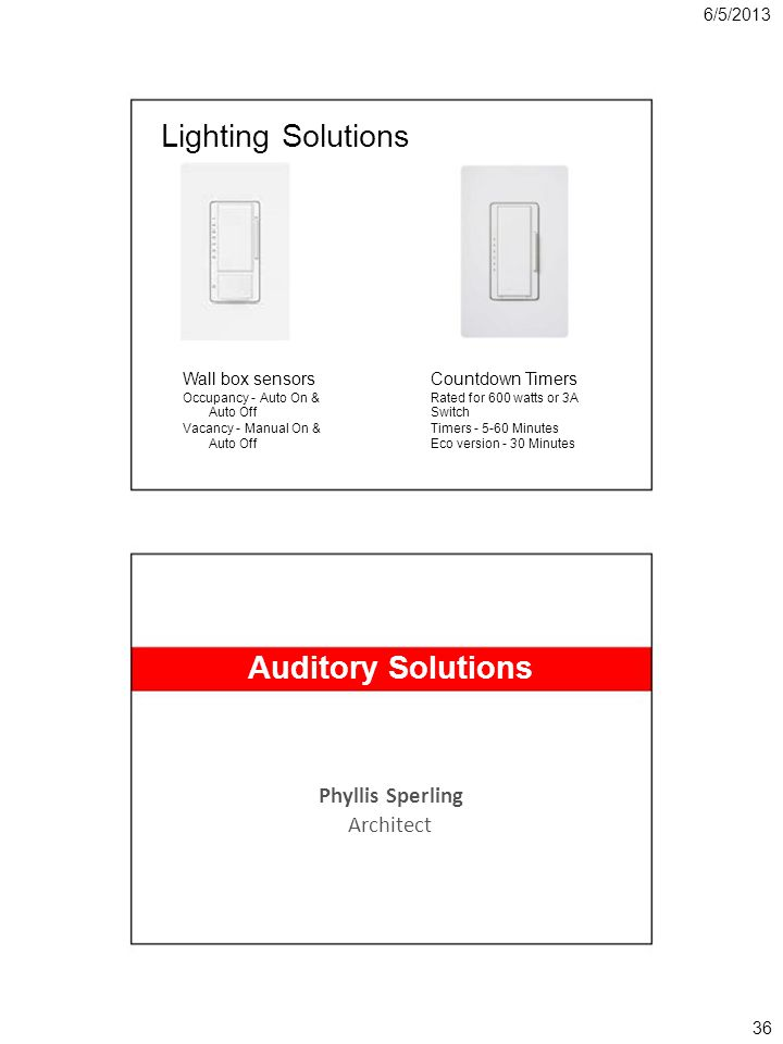 6/5/2013 Lighting Solutions Wall box sensorsCountdown Timers Occupancy - Auto On &Rated for 600 watts or 3A Auto OffSwitch Vacancy - Manual On &Timers - 5-60 Minutes Auto OffEco version - 30 Minutes Auditory Solutions Phyllis Sperling Architect 36