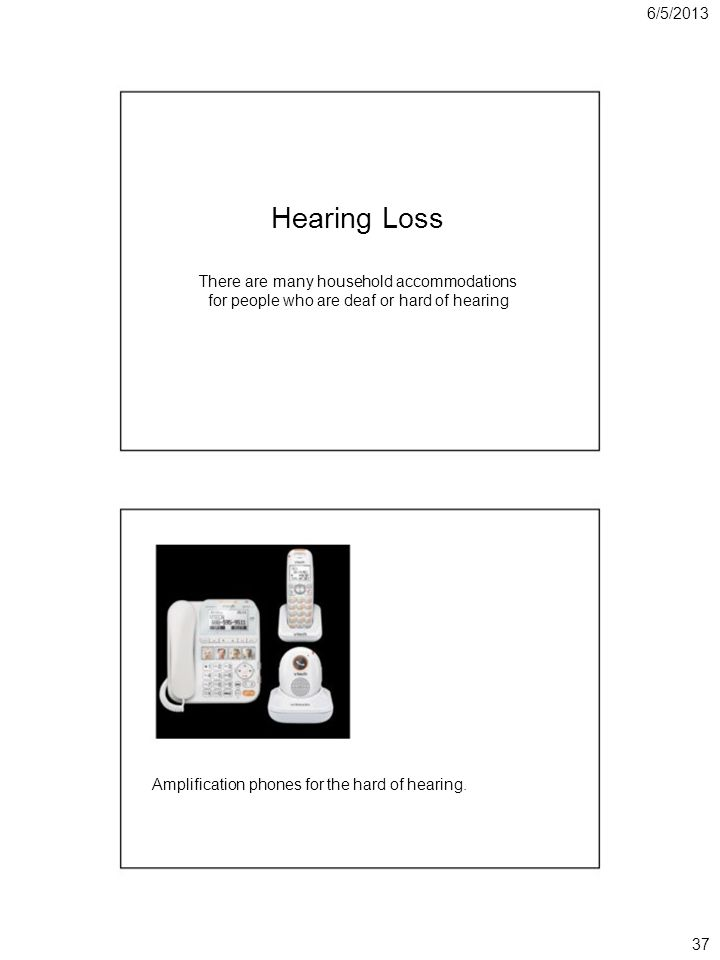 6/5/2013 Hearing Loss There are many household accommodations for people who are deaf or hard of hearing Amplification phones for the hard of hearing.