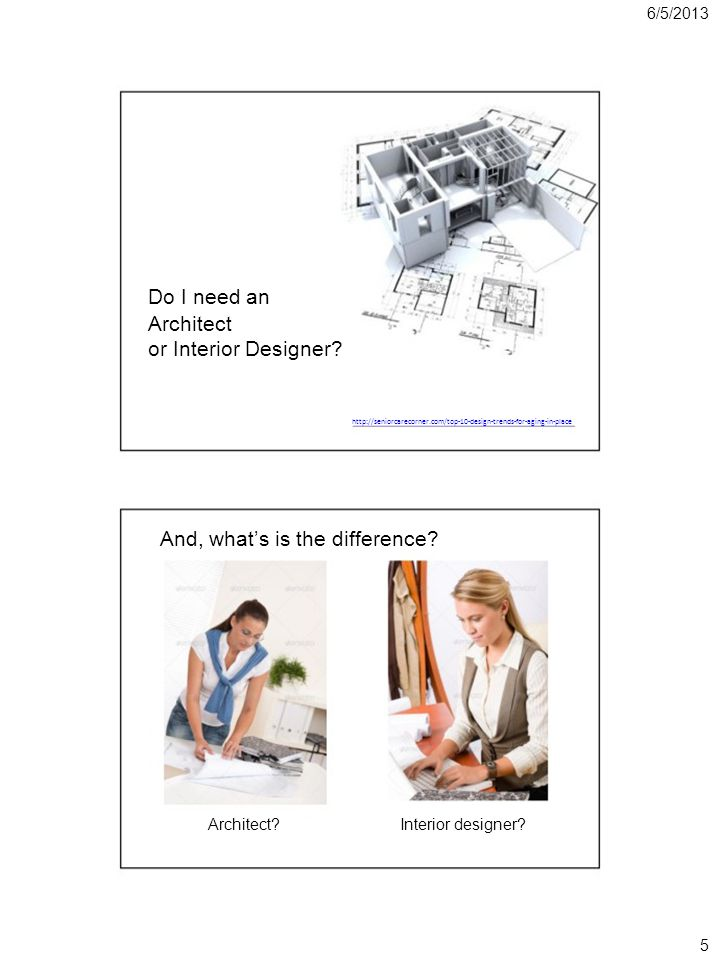 6/5/2013 Do I need an Architect or Interior Designer? http://seniorcarecorner.com/top-10-design-trends-for-aging-in-place And, whats is the difference