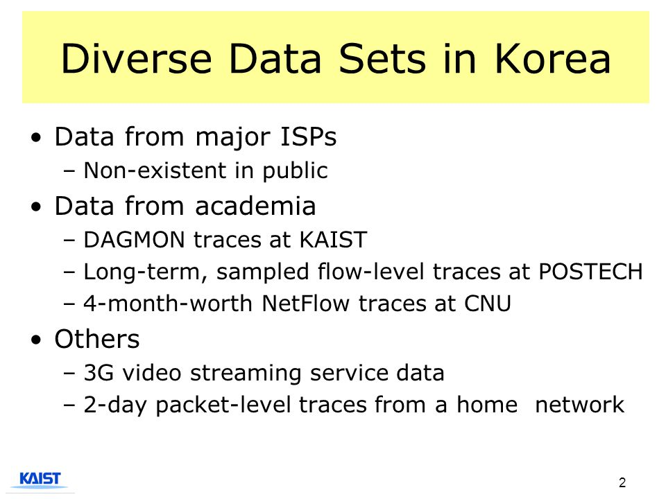 2 Diverse Data Sets in Korea Data from major ISPs –Non-existent in public Data from academia –DAGMON traces at KAIST –Long-term, sampled flow-level traces at POSTECH –4-month-worth NetFlow traces at CNU Others –3G video streaming service data –2-day packet-level traces from a home network