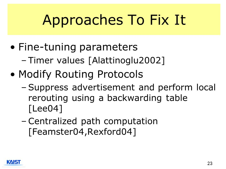 23 Approaches To Fix It Fine-tuning parameters –Timer values [Alattinoglu2002] Modify Routing Protocols –Suppress advertisement and perform local rerouting using a backwarding table [Lee04] –Centralized path computation [Feamster04,Rexford04]