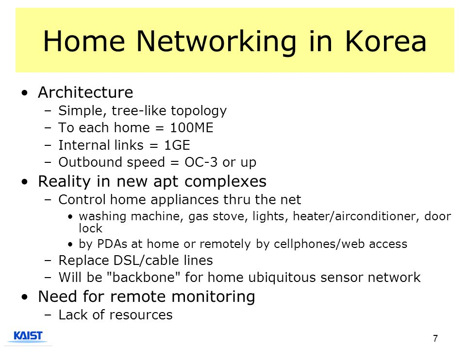 7 Home Networking in Korea Architecture –Simple, tree-like topology –To each home = 100ME –Internal links = 1GE –Outbound speed = OC-3 or up Reality i